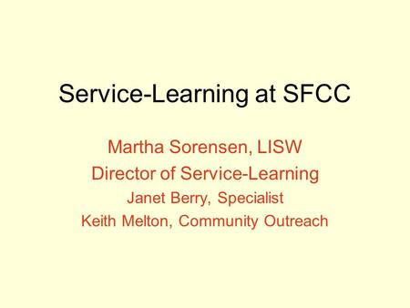 Service-Learning at SFCC Martha Sorensen, LISW Director of Service-Learning Janet Berry, Specialist Keith Melton, Community Outreach.