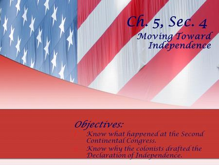 Ch. 5, Sec. 4 Moving Toward Independence Objectives: 1.Know what happened at the Second Continental Congress. 2.Know why the colonists drafted the Declaration.