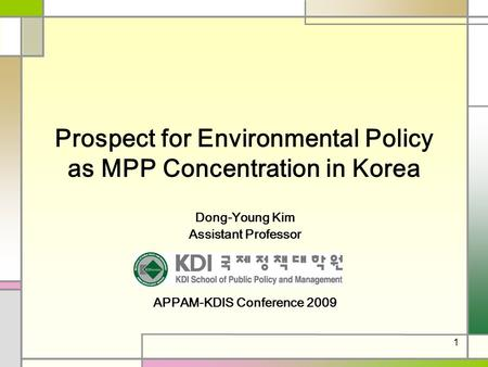 1 Prospect for Environmental Policy as MPP Concentration in Korea Dong-Young Kim Assistant Professor APPAM-KDIS Conference 2009.