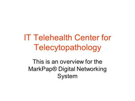 IT Telehealth Center for Telecytopathology This is an overview for the MarkPap® Digital Networking System.