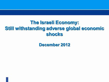 The Israeli Economy: Still withstanding adverse global economic shocks December 2012.