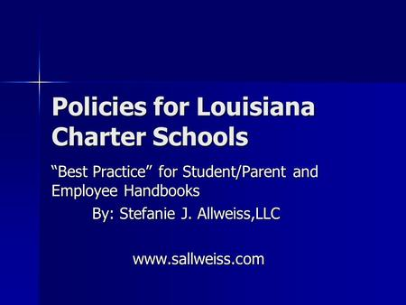 "Policies for Louisiana Charter Schools ""Best Practice"" for Student/Parent and Employee Handbooks By: Stefanie J. Allweiss,LLC www.sallweiss.com."