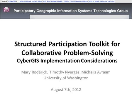Structured Participation Toolkit for Collaborative Problem-Solving CyberGIS Implementation Considerations Mary Roderick, Timothy Nyerges, Michalis Avraam.