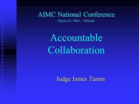Judge James Tamm AIMC National Conference March 24, 2004 – Orlando Accountable Collaboration.