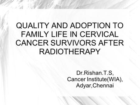 QUALITY AND ADOPTION TO FAMILY LIFE IN CERVICAL CANCER SURVIVORS AFTER RADIOTHERAPY Dr.Rishan.T.S, Cancer Institute(WIA), Adyar,Chennai.