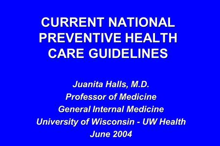 CURRENT NATIONAL PREVENTIVE HEALTH CARE GUIDELINES Juanita Halls, M.D. Professor of Medicine General Internal Medicine University of Wisconsin - UW Health.