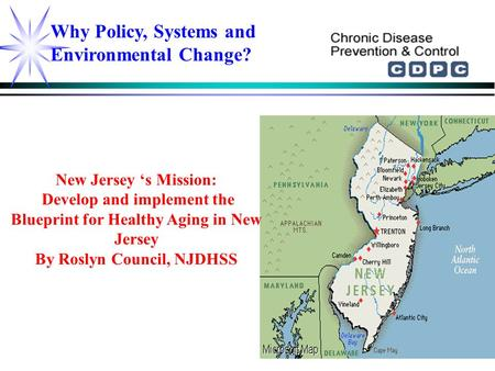 Why Policy, Systems and Environmental Change? New Jersey 's Mission: Develop and implement the Blueprint for Healthy Aging in New Jersey By Roslyn Council,
