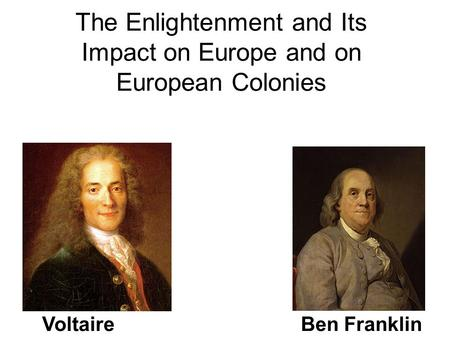 The Enlightenment and Its Impact on Europe and on European Colonies VoltaireBen Franklin.
