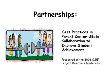 Partnerships: Best Practices in Parent Center-State Collaboration to Improve Student Achievement Presented at the 2006 OSEP Project Directors' Conference.