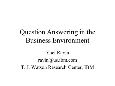 Question Answering in the Business Environment Yael Ravin T. J. Watson Research Center, IBM.