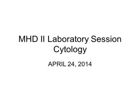 MHD II Laboratory Session Cytology APRIL 24, 2014.