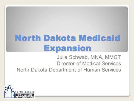 North Dakota Medicaid Expansion Julie Schwab, MNA, MMGT Director of Medical Services North Dakota Department of Human Services.