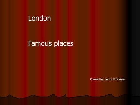 London Famous places Created by: Lenka Hrnčířová.