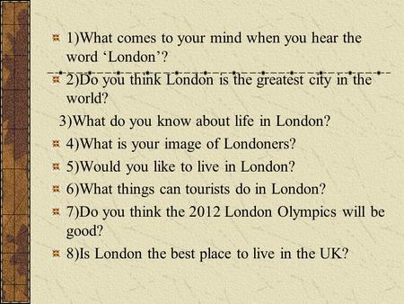 1)What comes to your mind when you hear the word 'London'? 2)Do you think London is the greatest city in the world? 3)What do you know about life in London?