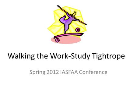Walking the Work-Study Tightrope Spring 2012 IASFAA Conference.