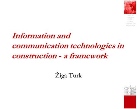 Univ. of Ljubljana, FGG, Chair of Construction Informatics Information and communication technologies in construction - a framework Žiga Turk.