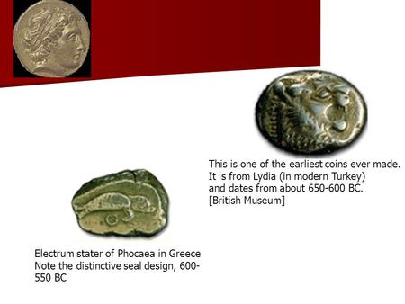Electrum stater of Phocaea in Greece Note the distinctive seal design, 600- 550 BC This is one of the earliest coins ever made. It is from Lydia (in modern.