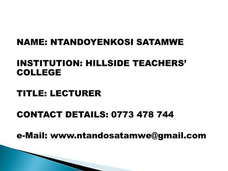 NAME: NTANDOYENKOSI SATAMWE INSTITUTION: HILLSIDE TEACHERS' COLLEGE TITLE: LECTURER CONTACT DETAILS: 0773 478 744