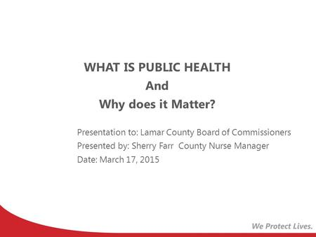 WHAT IS PUBLIC HEALTH And Why does it Matter? Presentation to: Lamar County Board of Commissioners Presented by: Sherry Farr County Nurse Manager Date: