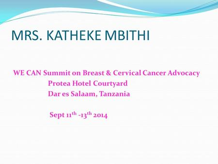 MRS. KATHEKE MBITHI WE CAN Summit on Breast & Cervical Cancer Advocacy Protea Hotel Courtyard Dar es Salaam, Tanzania Sept 11 th -13 th 2014.