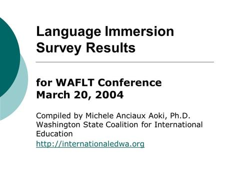 Language Immersion Survey Results for WAFLT Conference March 20, 2004 Compiled by Michele Anciaux Aoki, Ph.D. Washington State Coalition for International.
