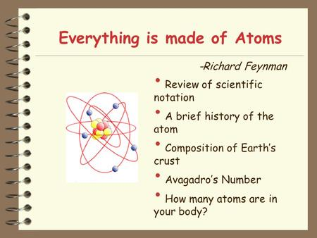 Everything is made of Atoms -Richard Feynman Review of scientific notation A brief history of the atom Composition of Earth's crust Avagadro's Number How.