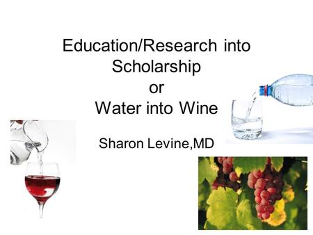 Education/Research into Scholarship or Water into Wine Sharon Levine,MD.