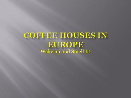 Wake up and Smell It!.  Coffee Houses have been around as early as the late 1400's in the Middle East  They were introduced to Europe by invading Turkish.