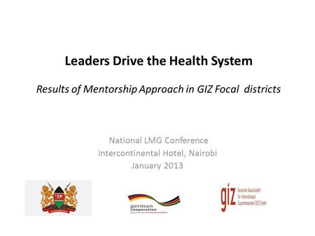 Leaders Drive the Health System Results of Mentorship Approach in GIZ Focal districts National LMG Conference Intercontinental Hotel, Nairobi January 2013.