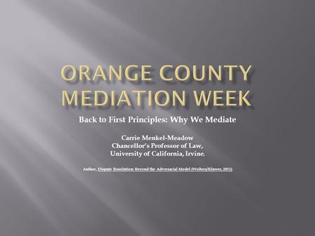 Back to First Principles: Why We Mediate Carrie Menkel-Meadow Chancellor's Professor of Law, University of California, Irvine, Author, Dispute Resolution: