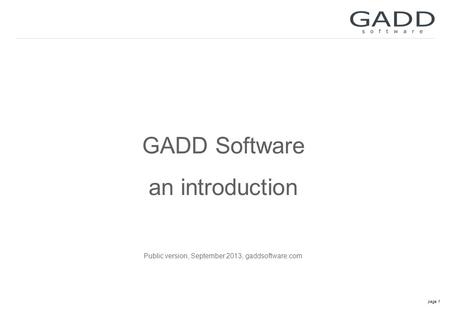 Page 1 GADD Software an introduction Public version, September 2013, gaddsoftware.com.