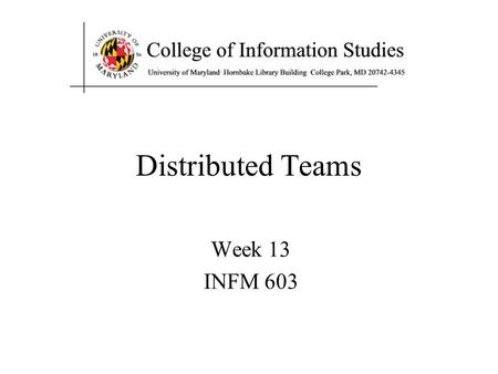 Distributed Teams Week 13 INFM 603. Agenda Distributed teams Project presentation prep Final exam prep.