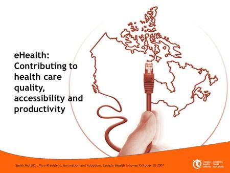 1 eHealth: Contributing to health care quality, accessibility and productivity Sarah Muttitt, Vice-President, Innovation and Adoption, Canada Health Infoway.