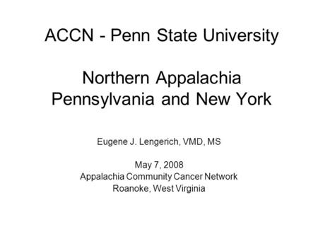 ACCN - Penn State University Northern Appalachia Pennsylvania and New York Eugene J. Lengerich, VMD, MS May 7, 2008 Appalachia Community Cancer Network.