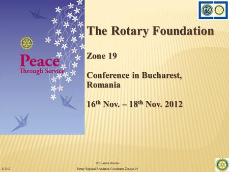 The Rotary Foundation Zone 19 Conference in Bucharest, Romania 16 th Nov. – 18 th Nov. 2012 PDG Anton Hilscher 1 Rotary Regional Foundation Coordinator.