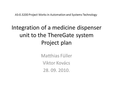Integration of a medicine dispenser unit to the ThereGate system Project plan Matthias Füller Viktor Kovács 28. 09. 2010. AS-0.3200 Project Works in Automation.