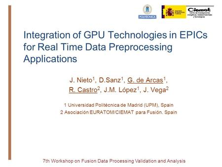 7th Workshop on Fusion Data Processing Validation and Analysis Integration of GPU Technologies in EPICs for Real Time Data Preprocessing Applications J.