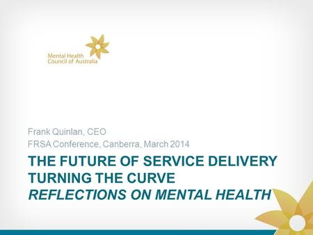 THE FUTURE OF SERVICE DELIVERY TURNING THE CURVE REFLECTIONS ON MENTAL HEALTH Frank Quinlan, CEO FRSA Conference, Canberra, March 2014.