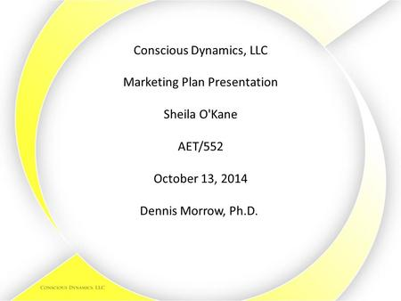 Conscious Dynamics, LLC Marketing Plan Presentation Sheila O'Kane AET/552 October 13, 2014 Dennis Morrow, Ph.D.