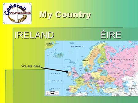 My Country IRELAND ÉIRE We are here. The beginning The first settlers in Ireland were the Celts. Our native language is a Celtic language. The Celts had.