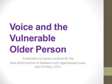 Voice and the Vulnerable Older Person Presentation by Sandra Jacobson for the Sixth World Summit on Mediation with Aged Related Issues. April 29-May1,
