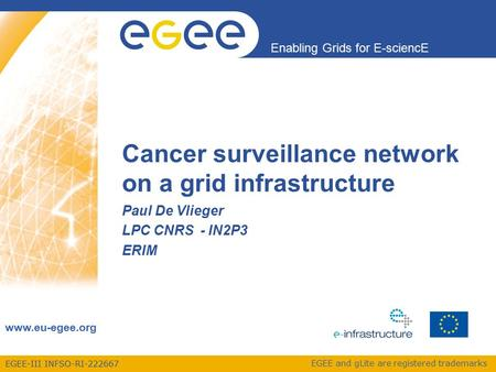 EGEE-III INFSO-RI-222667 Enabling Grids for E-sciencE www.eu-egee.org EGEE and gLite are registered trademarks Cancer surveillance network on a grid infrastructure.