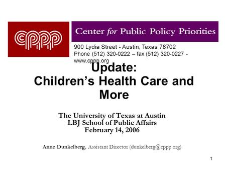 1 Update: Children's Health Care and More The University of Texas at Austin LBJ School of Public Affairs February 14, 2006 Anne Dunkelberg, Assistant Director.