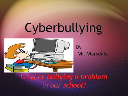 Cyberbullying Is cyber bullying a problem in our school? By Mr. Marseille.