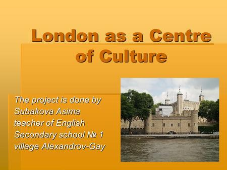 London as a Centre of Culture The project is done by Subakova Asima teacher of English Secondary school № 1 village Alexandrov-Gay.