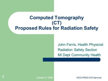 October 27, 2009MDCH/RSS CON Seminar 1 Computed Tomography (CT) Proposed Rules for Radiation Safety John Ferris, Health Physicist Radiation Safety Section.