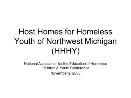 Host Homes for Homeless Youth of Northwest Michigan (HHHY) National Association for the Education of Homeless Children & Youth Conference November 2, 2008.