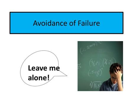 Avoidance of Failure Leave me alone!. Characteristics of Avoidance-of-Failure Behaviors Since the student rarely distracts or disrupts the class, it is.