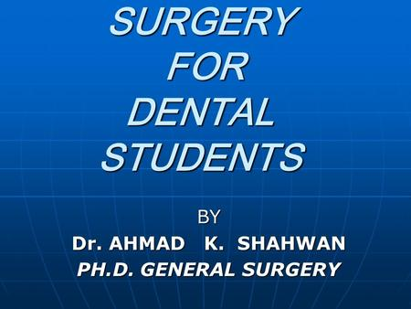 GENERAL SURGERY FOR DENTAL STUDENTS BY Dr. AHMAD K. SHAHWAN PH.D. GENERAL SURGERY.