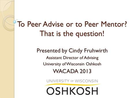 To Peer Advise or to Peer Mentor? That is the question! Presented by Cindy Fruhwirth Assistant Director of Advising University of Wisconsin Oshkosh WACADA.